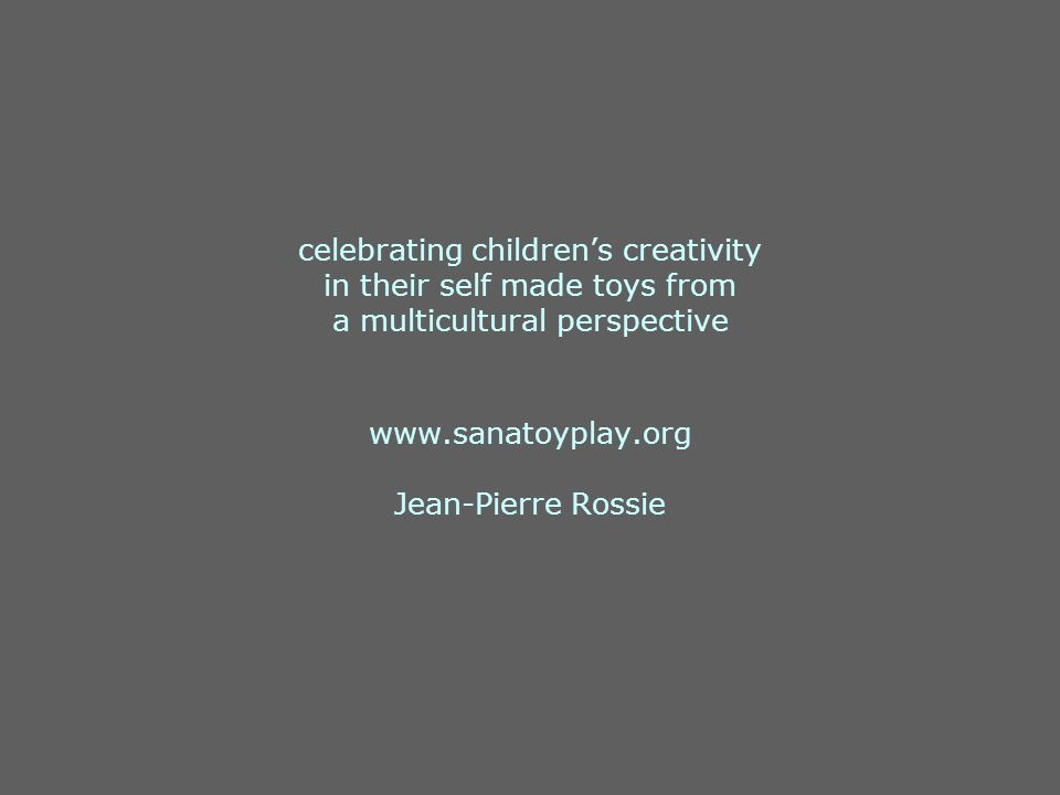 celebrating children's creativity in their self made toys from a multicultural perspective www.sanatoyplay.org Jean-Pierre Rossie