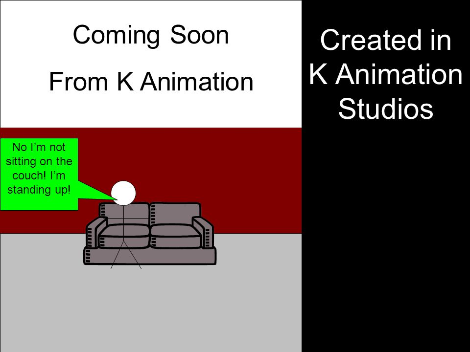 Created in K Animation Studios Coming Soon From K Animation No I'm not sitting on the couch.