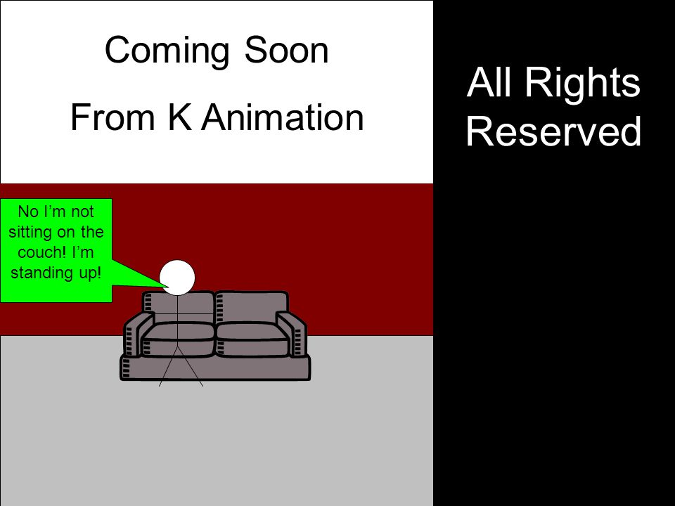 All Rights Reserved Coming Soon From K Animation No I'm not sitting on the couch! I'm standing up!