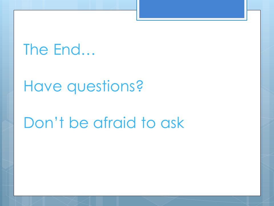 The End… Have questions? Don't be afraid to ask