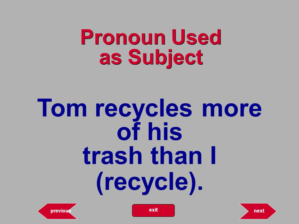 Tom recycles more of his trash than I (recycle). 12.66 Pronoun Used as Subject nextprevious exit