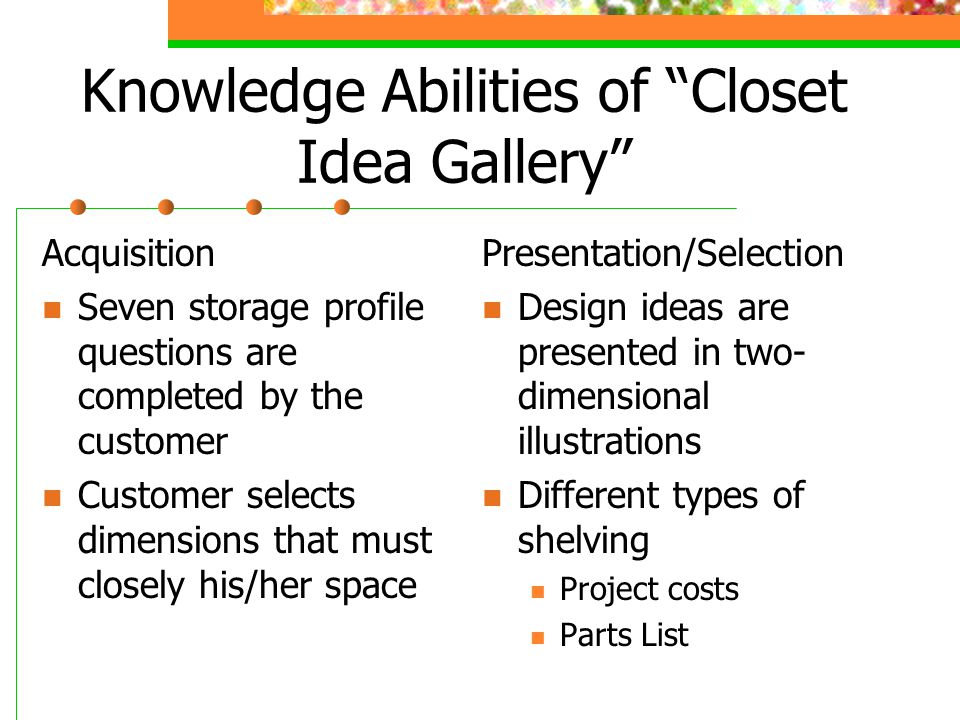 Knowledge Abilities of Closet Idea Gallery Acquisition Seven storage profile questions are completed by the customer Customer selects dimensions that must closely his/her space Presentation/Selection Design ideas are presented in two- dimensional illustrations Different types of shelving Project costs Parts List