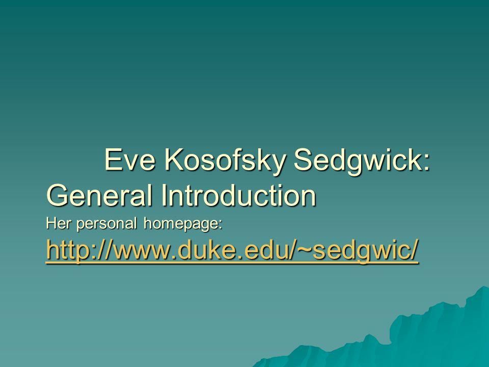 Eve Kosofsky Sedgwick: General Introduction Her personal homepage: http://www.duke.edu/~sedgwic/ Eve Kosofsky Sedgwick: General Introduction Her perso