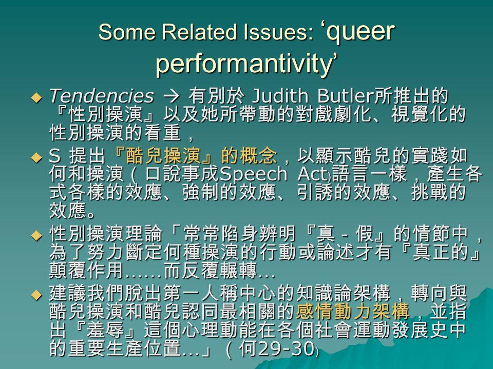 Some Related Issues: 'queer performantivity'  Tendencies  有別於 Judith Butler 所推出的 『性別操演』以及她所帶動的對戲劇化、視覺化的 性別操演的看重,  S 提出『酷兒操演』的概念,以顯示酷兒的實踐如 何和操演(口說事成