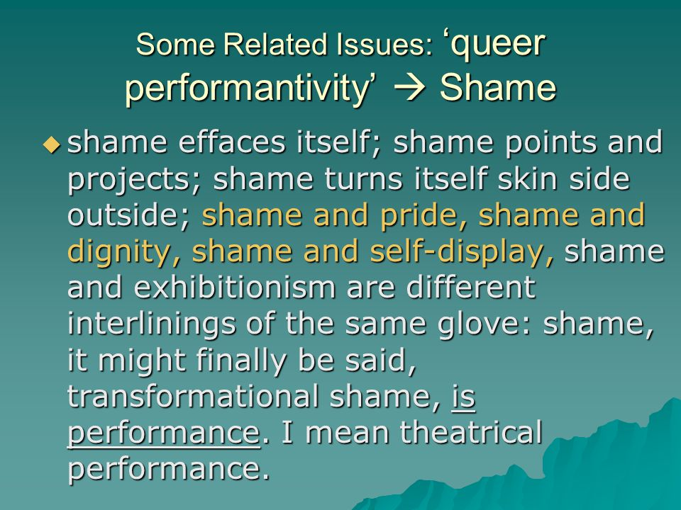 Some Related Issues: 'queer performantivity'  Shame  shame effaces itself; shame points and projects; shame turns itself skin side outside; shame an