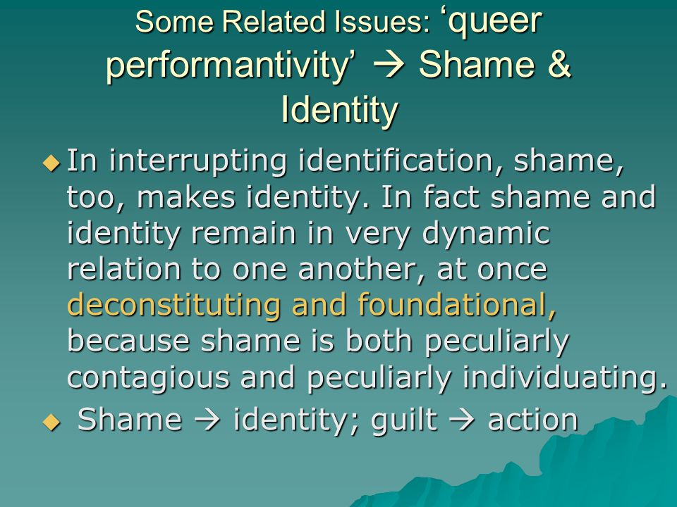 Some Related Issues: 'queer performantivity'  Shame & Identity  In interrupting identification, shame, too, makes identity. In fact shame and identi