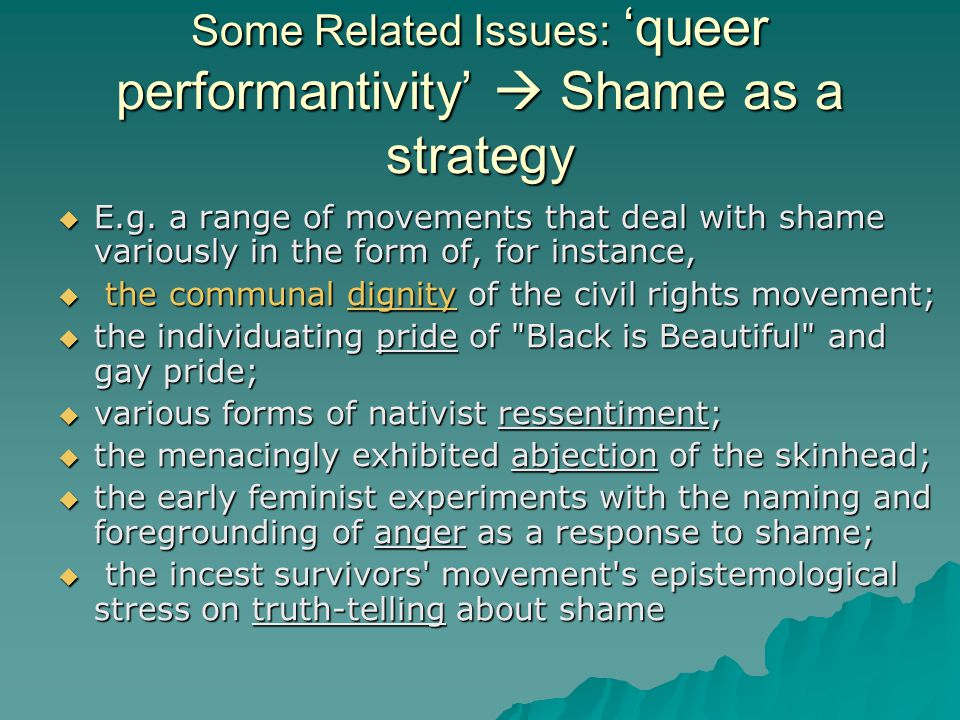 Some Related Issues: 'queer performantivity'  Shame as a strategy  E.g. a range of movements that deal with shame variously in the form of, for inst