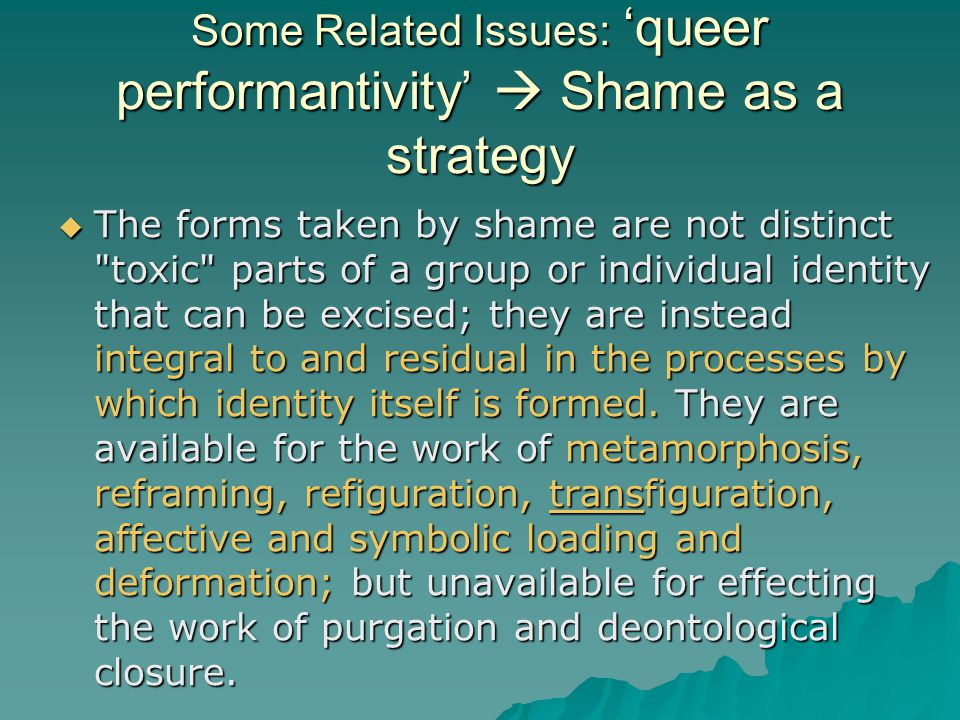Some Related Issues: 'queer performantivity'  Shame as a strategy  The forms taken by shame are not distinct