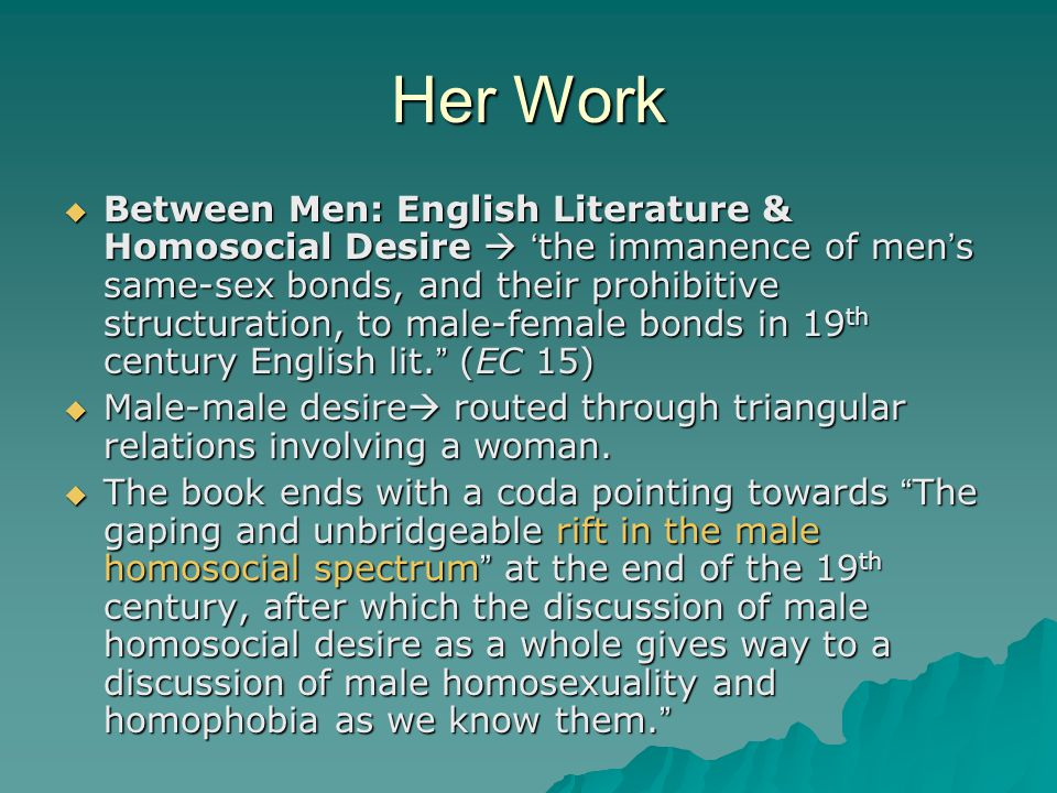 Her Work  Between Men: English Literature & Homosocial Desire  ' the immanence of men ' s same-sex bonds, and their prohibitive structuration, to ma