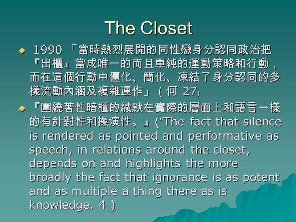 "The Closet  1990 「當時熱烈展開的同性戀身分認同政治把 『出櫃』當成唯一的而且單純的運動策略和行動, 而在這個行動中僵化、簡化、凍結了身分認同的多 樣流動內涵及複雜運作」(何 27 ﹚  『圍繞著性暗櫃的緘默在實際的層面上和語言一樣 的有針對性和操演性。』 ( "" The fac"