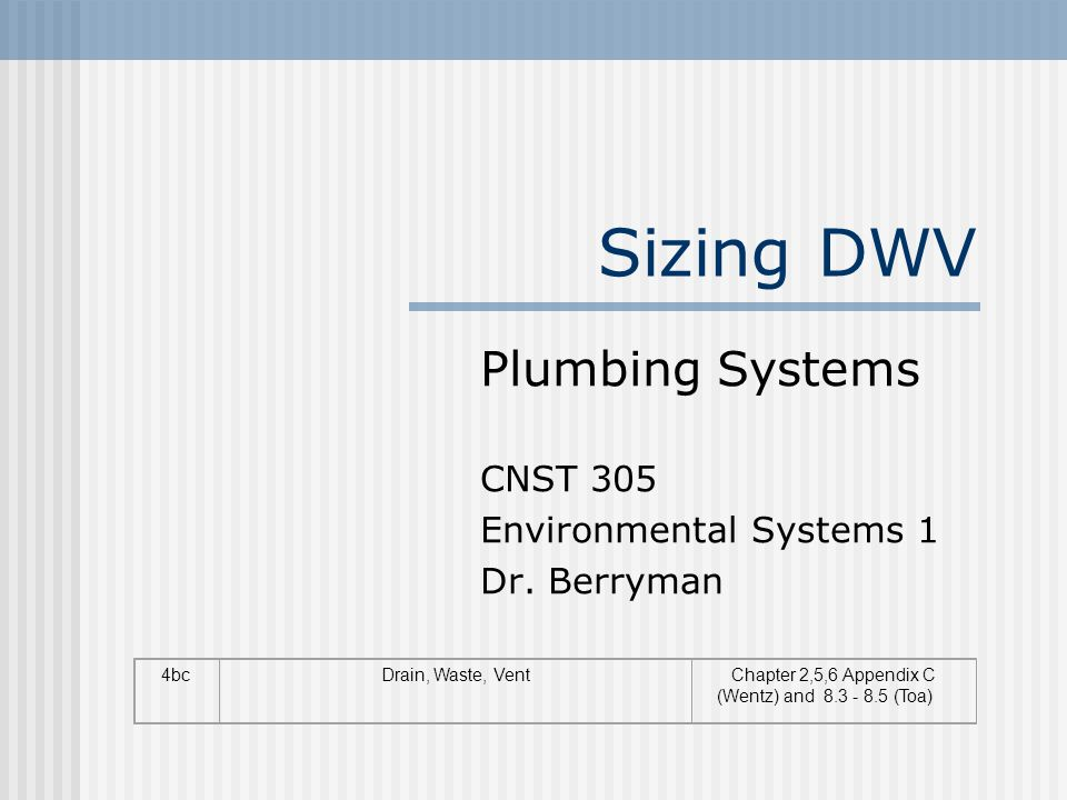 Sizing DWV Plumbing Systems CNST 305 Environmental Systems 1 Dr. Berryman 4bcDrain, Waste, VentChapter 2,5,6 Appendix C (Wentz) and 8.3 - 8.5 (Toa)