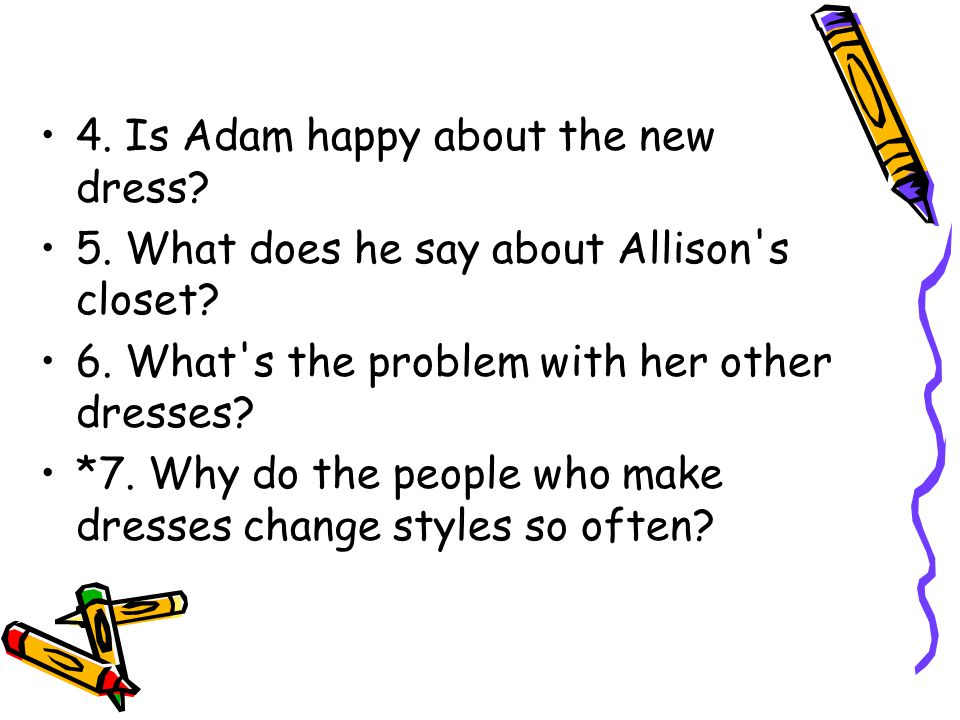 4. Is Adam happy about the new dress. 5. What does he say about Allison s closet.