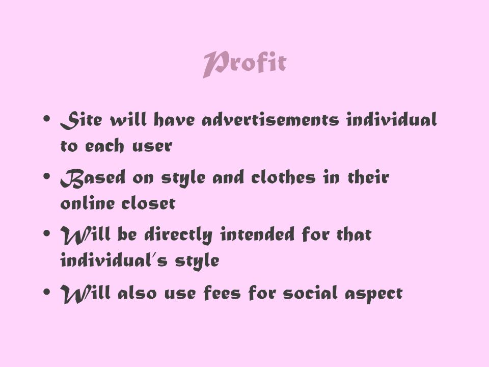 Profit Site will have advertisements individual to each user Based on style and clothes in their online closet Will be directly intended for that individual's style Will also use fees for social aspect