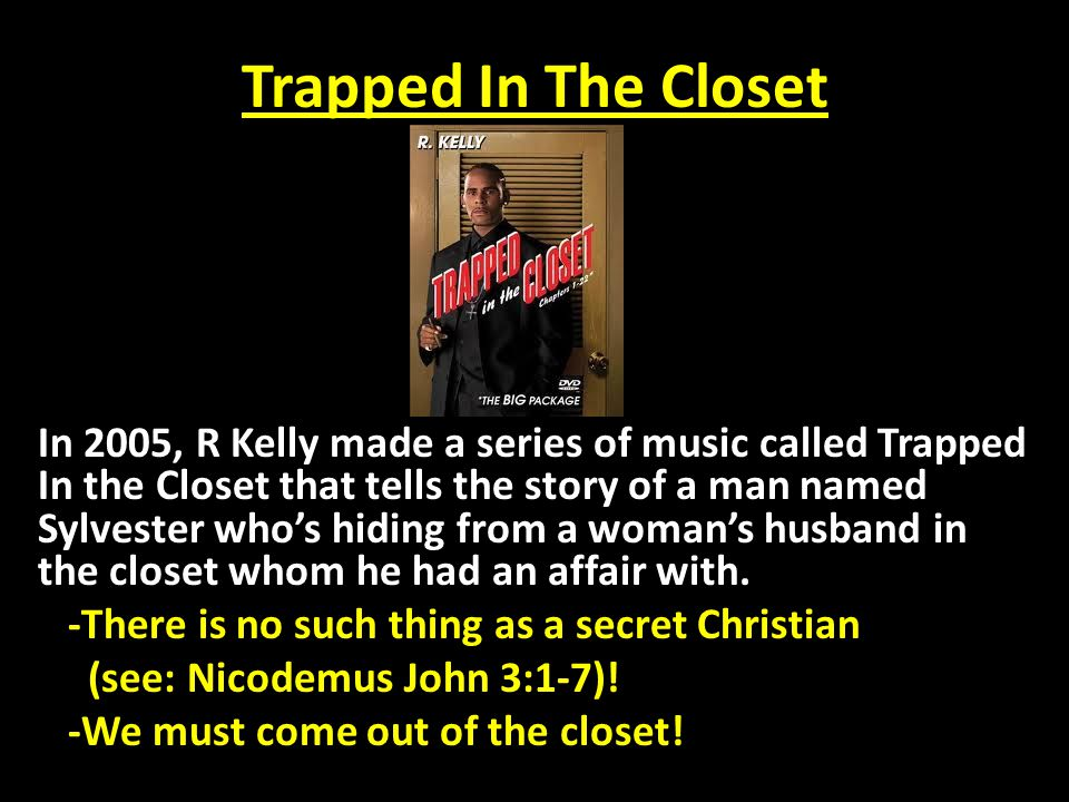 Trapped In The Closet Reasons We Stay Trapped In The Closet: (1.)Sylvester wouldn't come out of the closet because of SHAME.