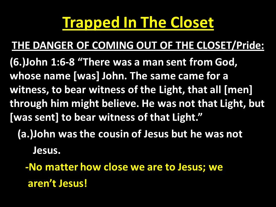 Trapped In The Closet THE DANGER OF COMING OUT OF THE CLOSET/Pride: (7.)John 1:6-8 There was a man sent from God, whose name [was] John.