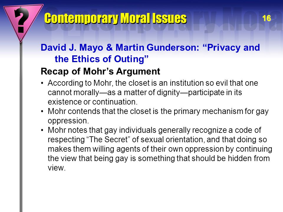 "16 Recap of Mohr's Argument David J. Mayo & Martin Gunderson: ""Privacy and the Ethics of Outing"" According to Mohr, the closet is an institution so ev"