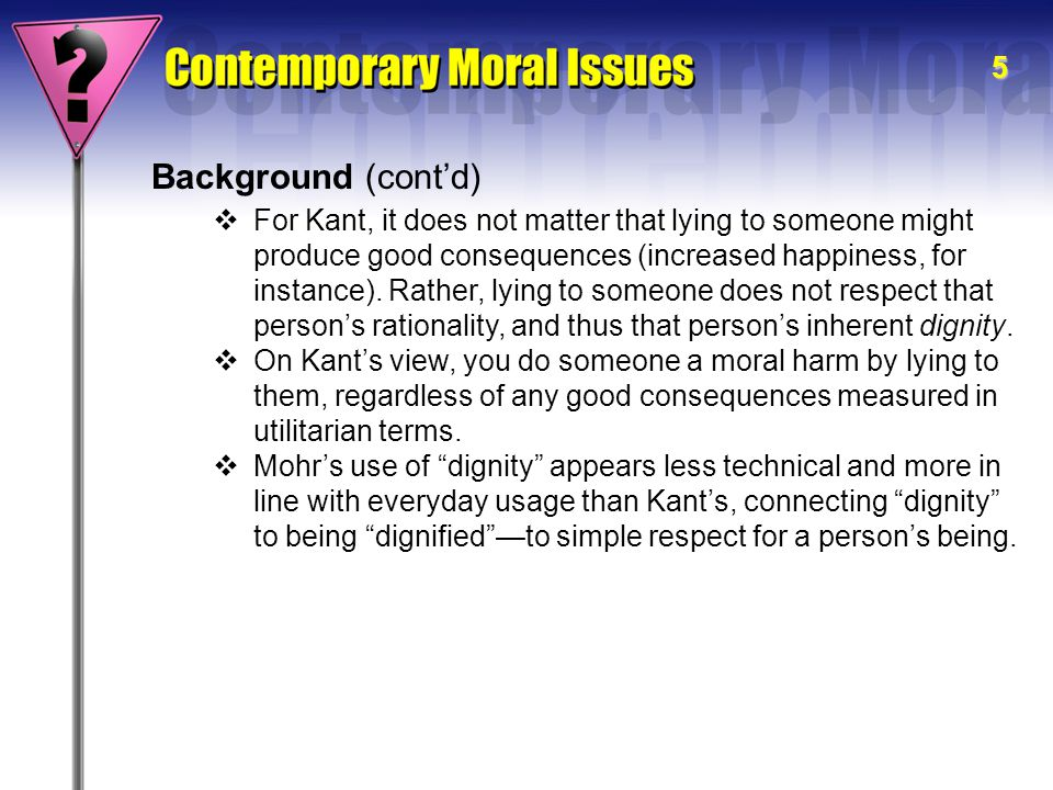 5 Background (cont'd)  For Kant, it does not matter that lying to someone might produce good consequences (increased happiness, for instance). Rather