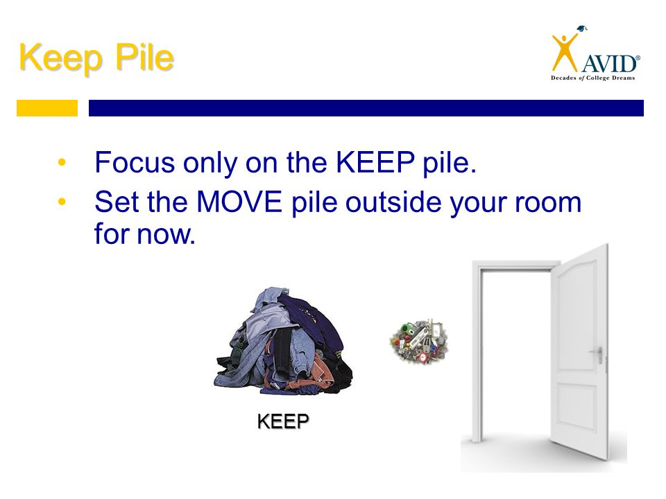 Keep Pile Focus only on the KEEP pile. Set the MOVE pile outside your room for now. KEEP