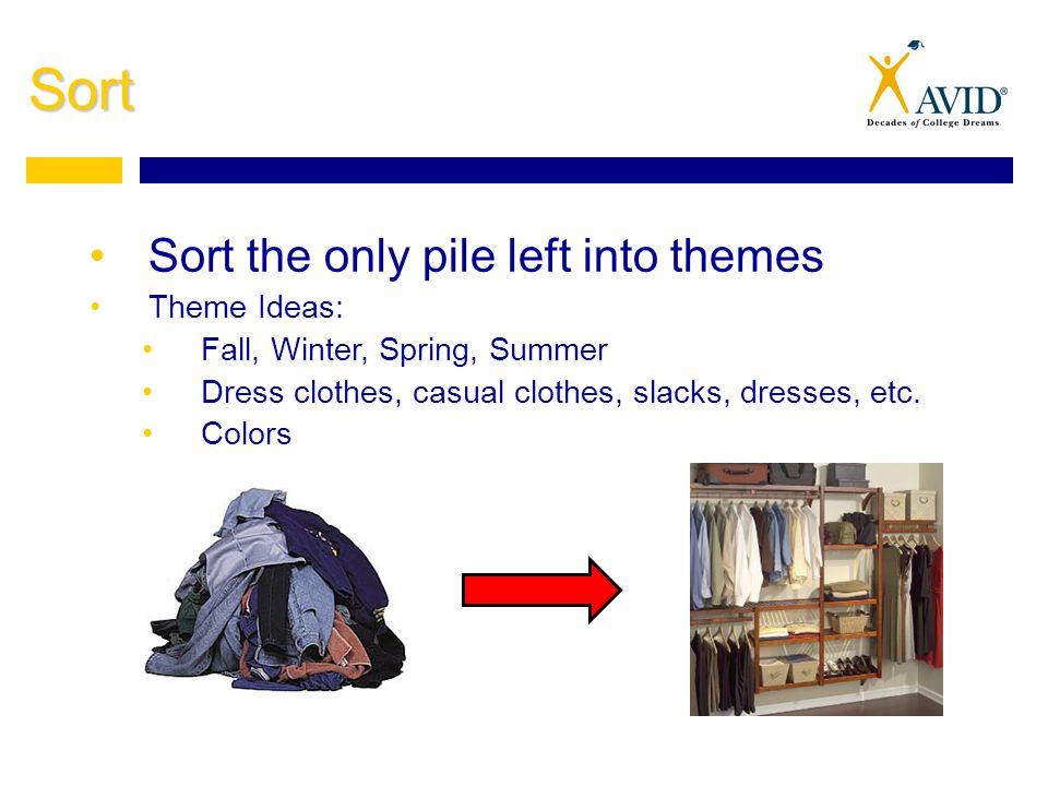 Sort Sort the only pile left into themes Theme Ideas: Fall, Winter, Spring, Summer Dress clothes, casual clothes, slacks, dresses, etc.