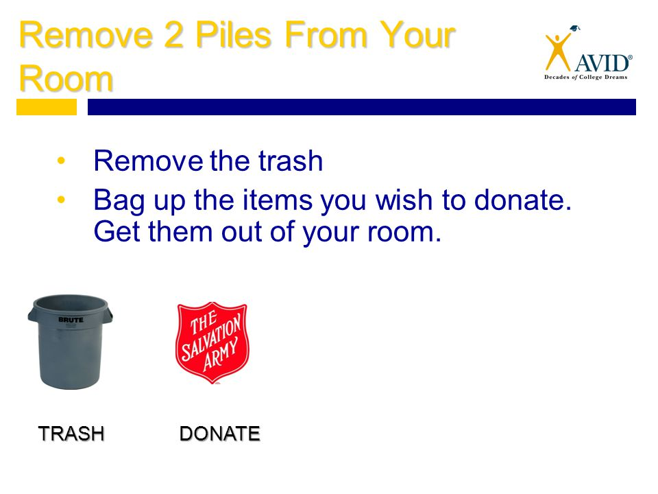 Remove 2 Piles From Your Room Remove the trash Bag up the items you wish to donate.