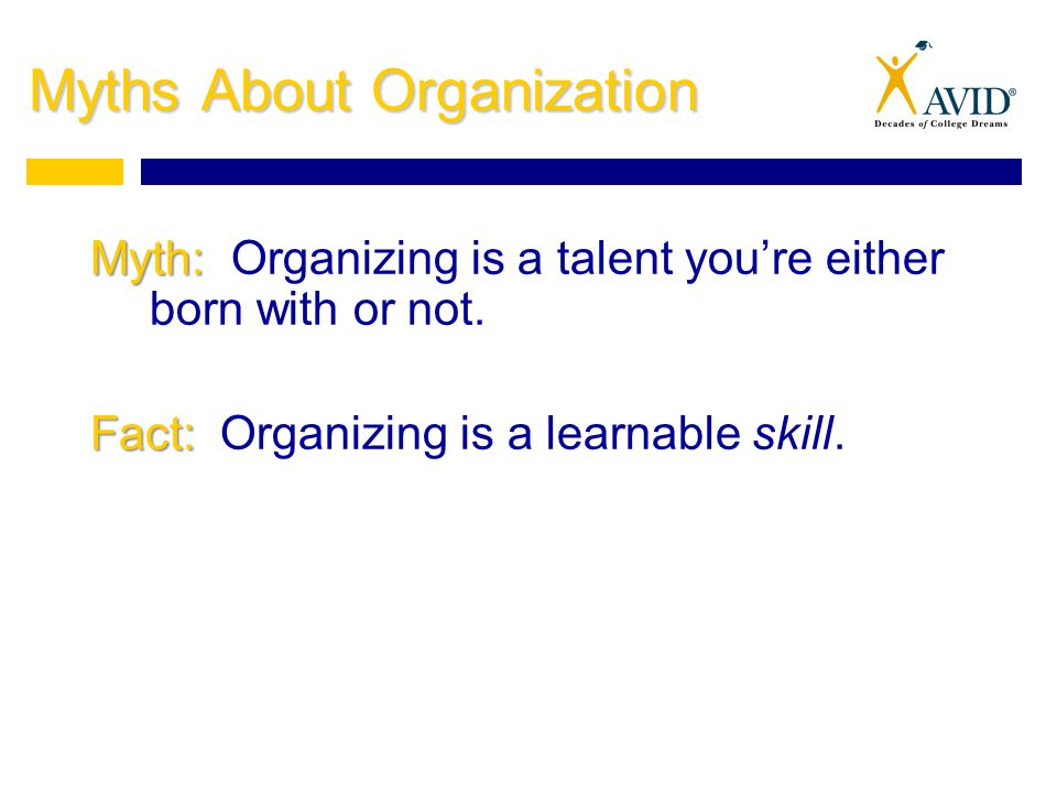 Myths About Organization Myth: Myth: Organizing is a talent you're either born with or not.