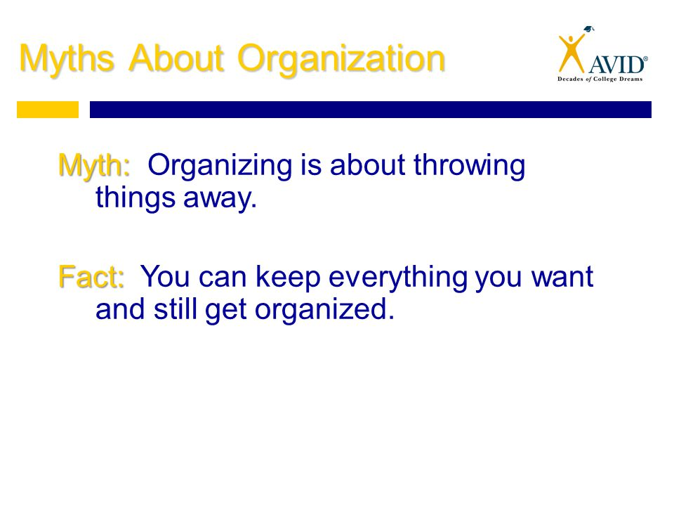 Myths About Organization Myth: Myth: Organizing is about throwing things away.