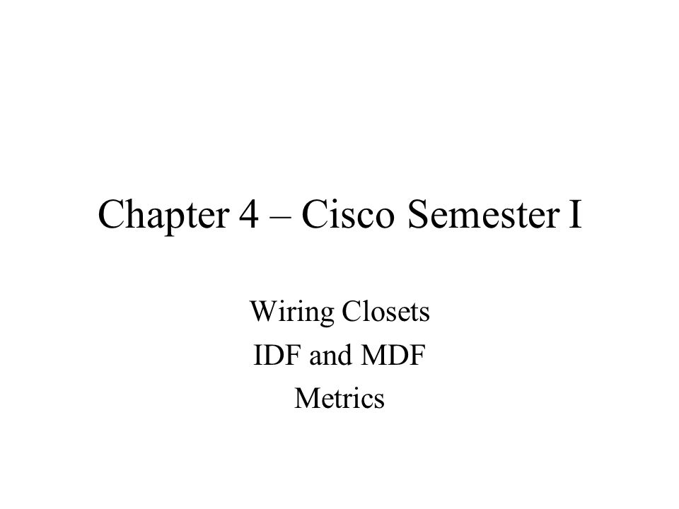 Chapter 4 – Cisco Semester I Wiring Closets IDF and MDF Metrics