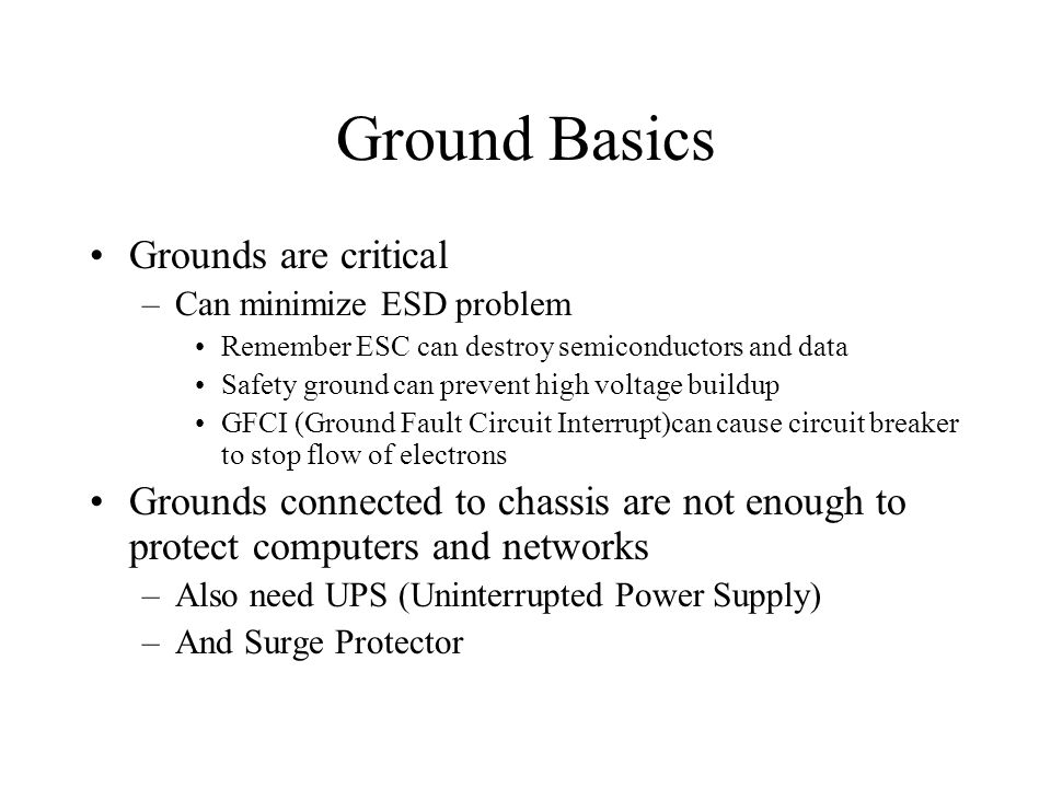 Ground Basics Grounds are critical –Can minimize ESD problem Remember ESC can destroy semiconductors and data Safety ground can prevent high voltage b
