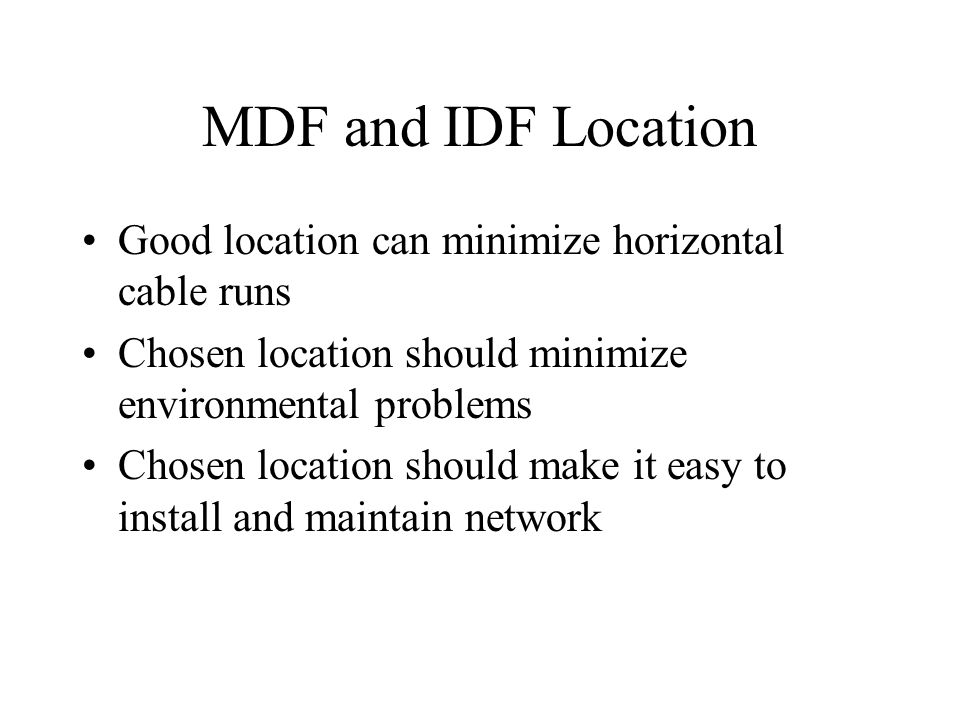 MDF and IDF Location Good location can minimize horizontal cable runs Chosen location should minimize environmental problems Chosen location should ma