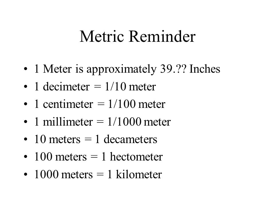 Metric Reminder 1 Meter is approximately 39.?? Inches 1 decimeter = 1/10 meter 1 centimeter = 1/100 meter 1 millimeter = 1/1000 meter 10 meters = 1 de