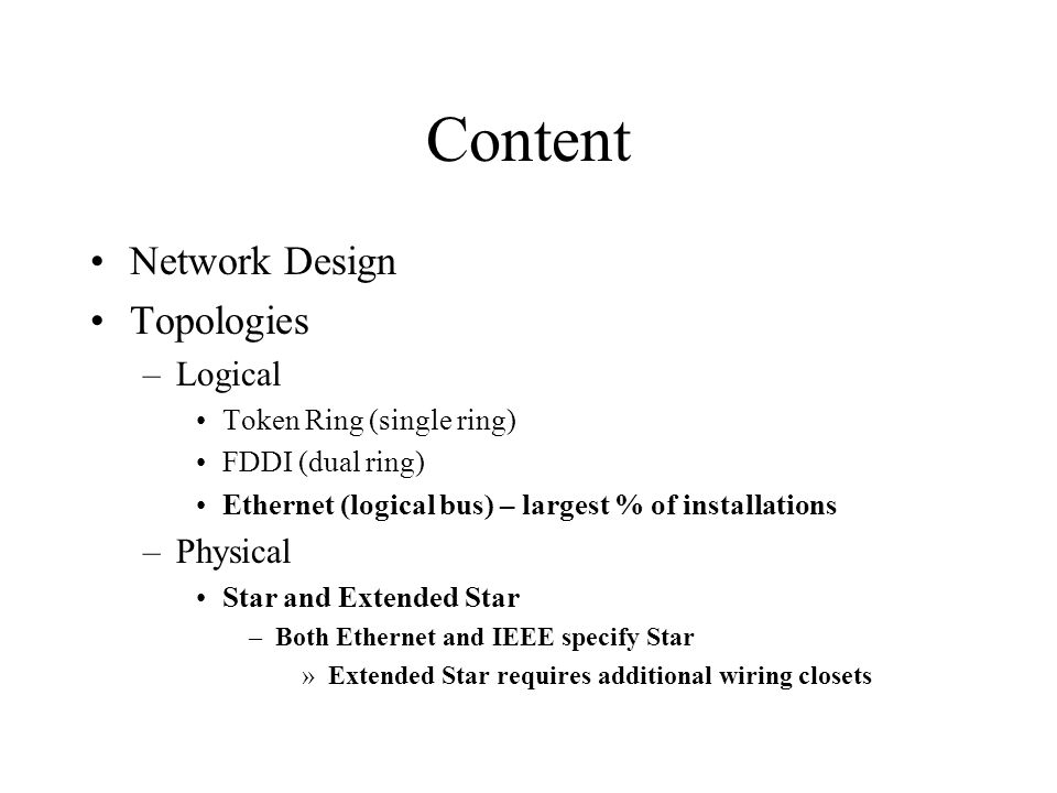 Content Network Design Topologies –Logical Token Ring (single ring) FDDI (dual ring) Ethernet (logical bus) – largest % of installations –Physical Sta
