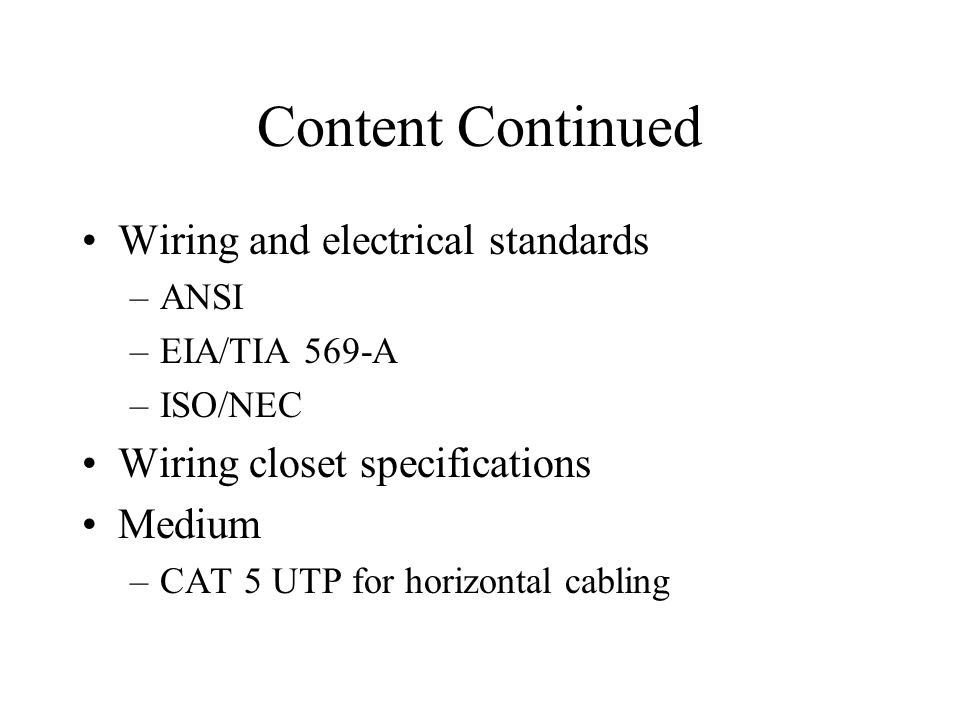 Content Continued Wiring and electrical standards –ANSI –EIA/TIA 569-A –ISO/NEC Wiring closet specifications Medium –CAT 5 UTP for horizontal cabling