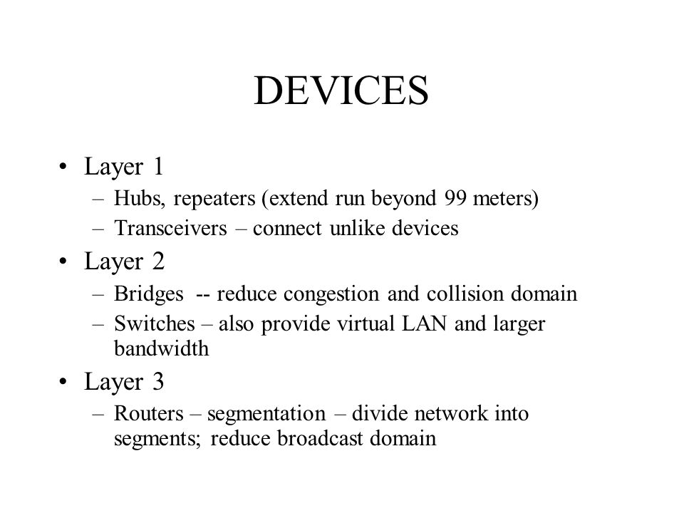 DEVICES Layer 1 –Hubs, repeaters (extend run beyond 99 meters) –Transceivers – connect unlike devices Layer 2 –Bridges -- reduce congestion and collis
