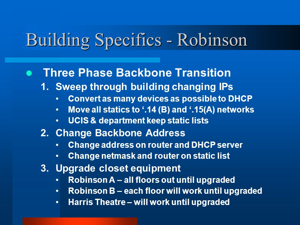 Building Specifics - Robinson Three Phase Backbone Transition 1.Sweep through building changing IPs Convert as many devices as possible to DHCP Move all statics to '.14 (B) and '.15(A) networks UCIS & department keep static lists 2.Change Backbone Address Change address on router and DHCP server Change netmask and router on static list 3.Upgrade closet equipment Robinson A – all floors out until upgraded Robinson B – each floor will work until upgraded Harris Theatre – will work until upgraded