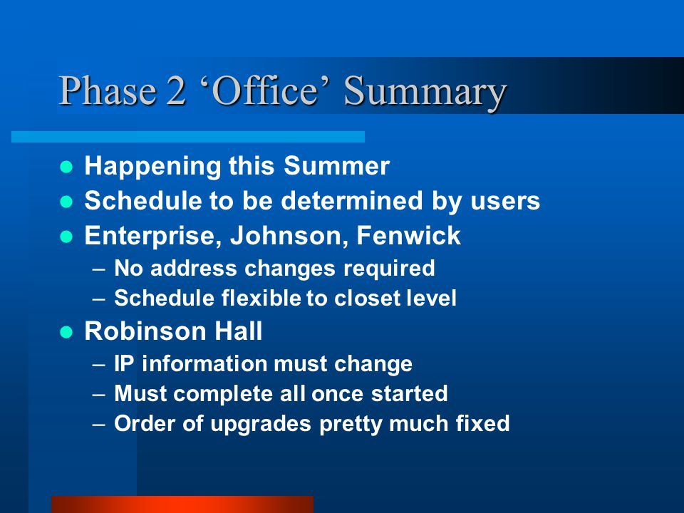Phase 2 'Office' Summary Happening this Summer Schedule to be determined by users Enterprise, Johnson, Fenwick –No address changes required –Schedule flexible to closet level Robinson Hall –IP information must change –Must complete all once started –Order of upgrades pretty much fixed