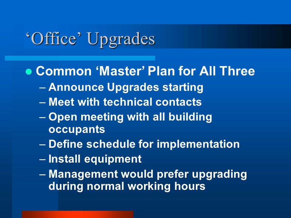 'Office' Upgrades Common 'Master' Plan for All Three –Announce Upgrades starting –Meet with technical contacts –Open meeting with all building occupants –Define schedule for implementation –Install equipment –Management would prefer upgrading during normal working hours