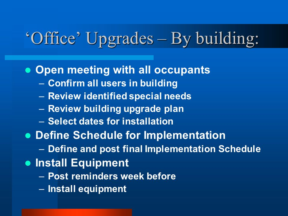'Office' Upgrades – By building: Open meeting with all occupants –Confirm all users in building –Review identified special needs –Review building upgrade plan –Select dates for installation Define Schedule for Implementation –Define and post final Implementation Schedule Install Equipment –Post reminders week before –Install equipment
