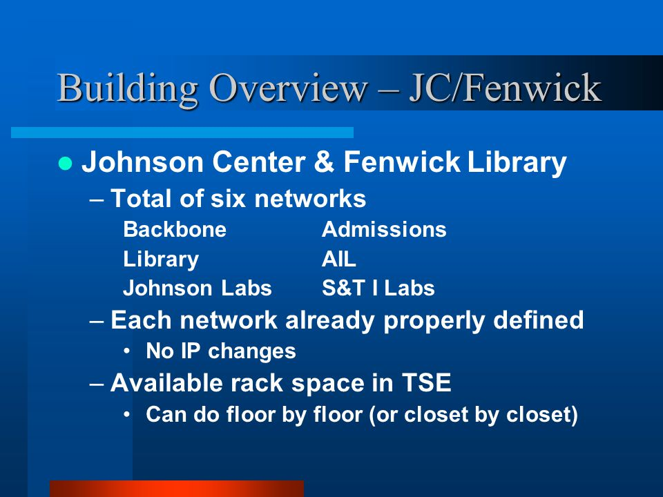 Building Overview – JC/Fenwick Johnson Center & Fenwick Library –Total of six networks BackboneAdmissions LibraryAIL Johnson LabsS&T I Labs –Each network already properly defined No IP changes –Available rack space in TSE Can do floor by floor (or closet by closet)