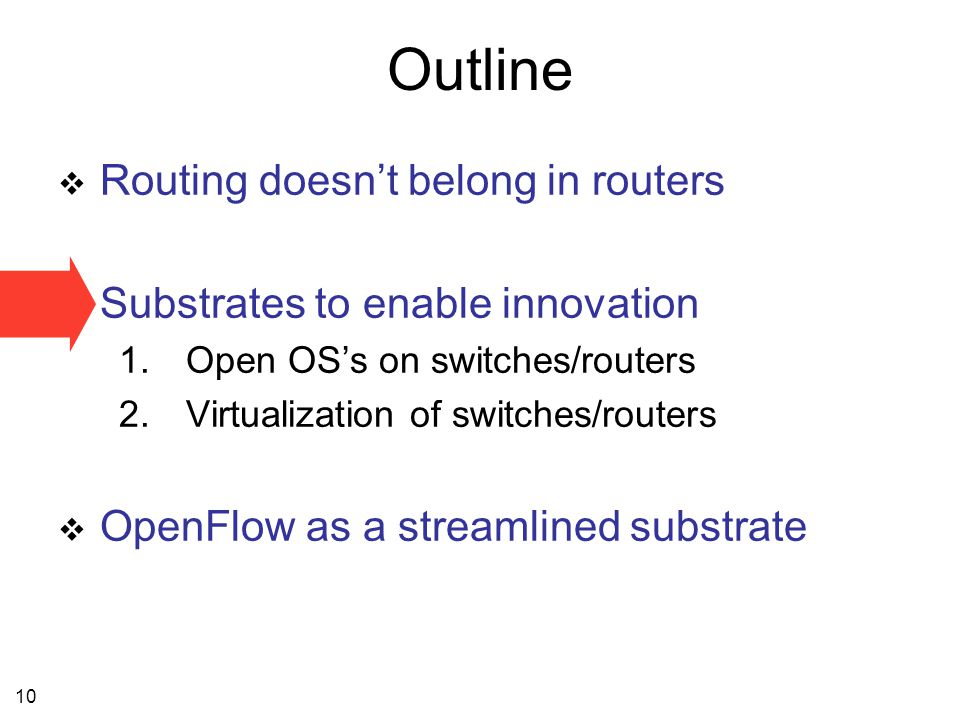 10 Outline  Routing doesn't belong in routers  Substrates to enable innovation 1.Open OS's on switches/routers 2.Virtualization of switches/routers  OpenFlow as a streamlined substrate
