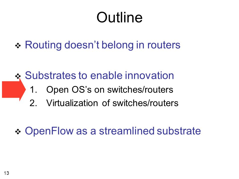 13 Outline  Routing doesn't belong in routers  Substrates to enable innovation 1.Open OS's on switches/routers 2.Virtualization of switches/routers  OpenFlow as a streamlined substrate