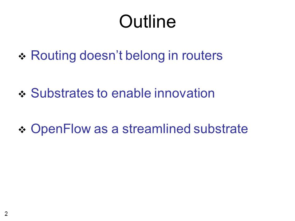 13 Outline  Routing doesn't belong in routers  Substrates to enable innovation 1.Open OS's on switches/routers 2.Virtualization of switches/routers  OpenFlow as a streamlined substrate