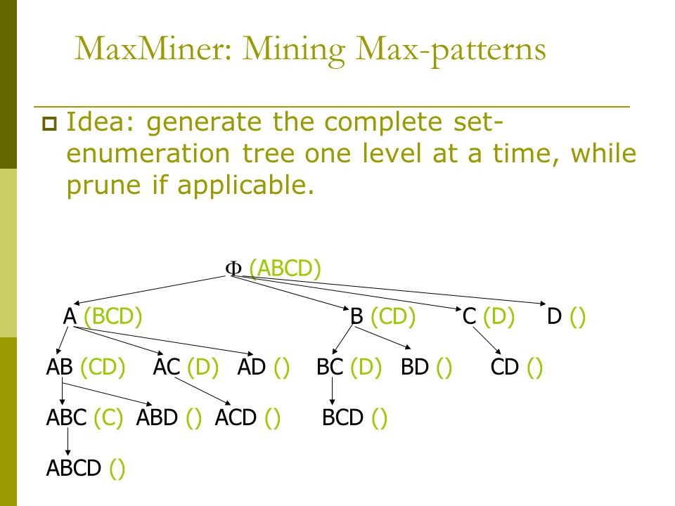 MaxMiner: Mining Max-patterns  Idea: generate the complete set- enumeration tree one level at a time, while prune if applicable.