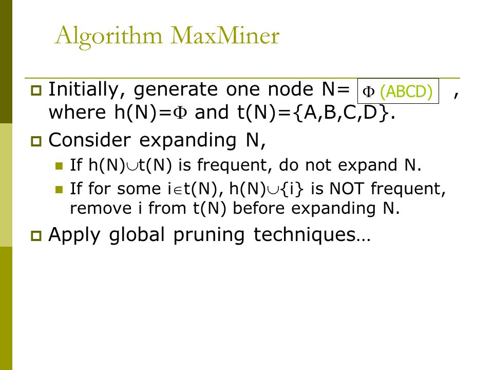 Algorithm MaxMiner  Initially, generate one node N=, where h(N)= and t(N)={A,B,C,D}.  Consider expanding N, If h(N)t(N) is frequent, do not expand
