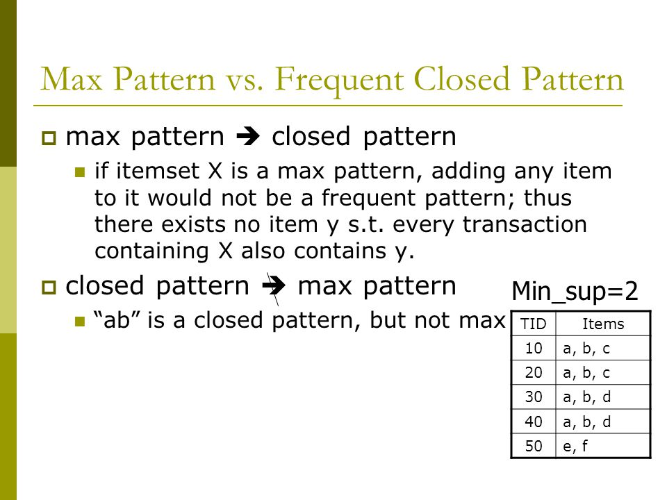 Max Pattern vs. Frequent Closed Pattern  max pattern  closed pattern if itemset X is a max pattern, adding any item to it would not be a frequent pa