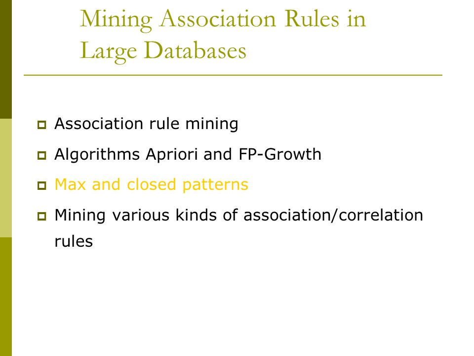 Mining Association Rules in Large Databases  Association rule mining  Algorithms Apriori and FP-Growth  Max and closed patterns  Mining various ki