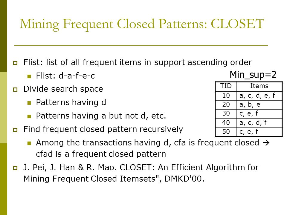 Mining Frequent Closed Patterns: CLOSET  Flist: list of all frequent items in support ascending order Flist: d-a-f-e-c  Divide search space Patterns having d Patterns having a but not d, etc.