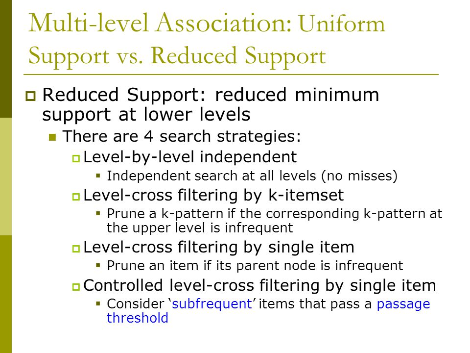 Multi-level Association: Uniform Support vs. Reduced Support  Reduced Support: reduced minimum support at lower levels There are 4 search strategies: