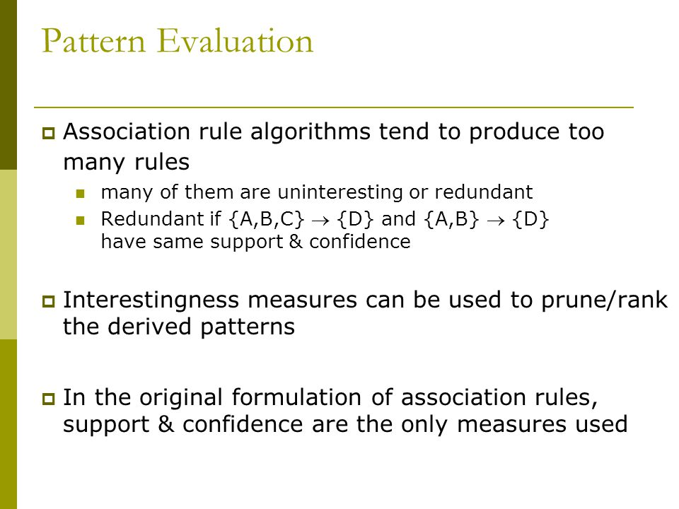 Pattern Evaluation  Association rule algorithms tend to produce too many rules many of them are uninteresting or redundant Redundant if {A,B,C}  {D}