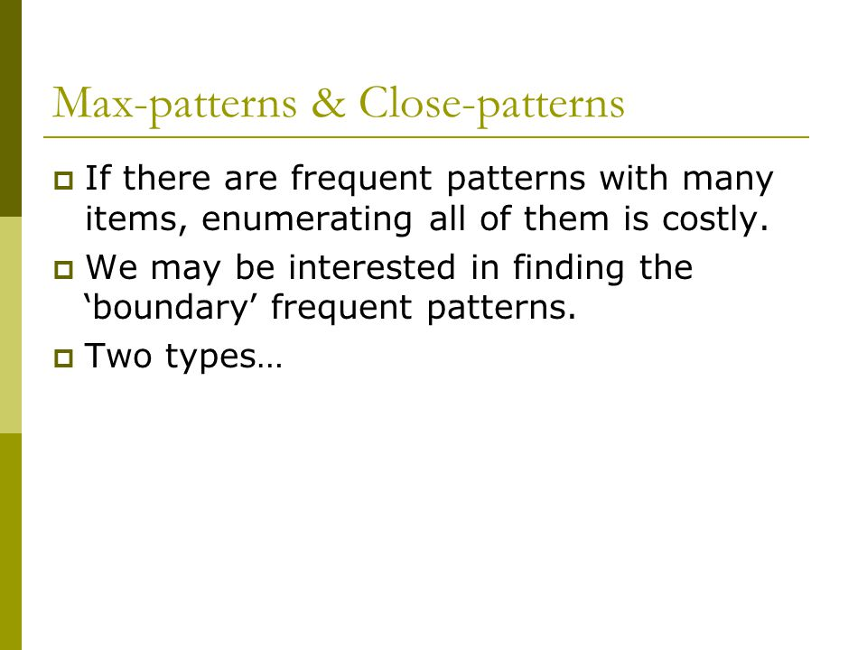 Max-patterns & Close-patterns  If there are frequent patterns with many items, enumerating all of them is costly.
