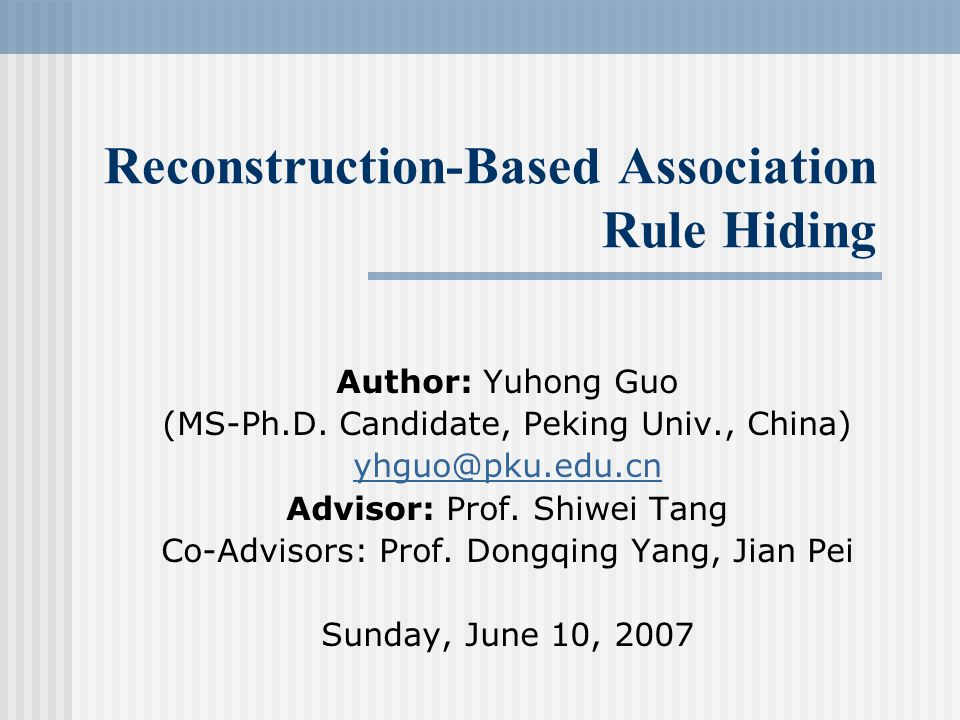 Reconstruction-Based Association Rule Hiding Author: Yuhong Guo (MS-Ph.D.